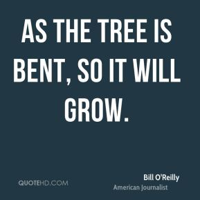 As the tree is bent, so it will grow.
