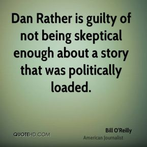 Dan Rather is guilty of not being skeptical enough about a story that was politically loaded.