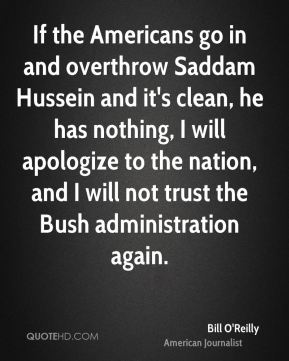 Bill O'Reilly - If the Americans go in and overthrow Saddam Hussein and it's clean, he has nothing, I will apologize to the nation, and I will not trust the Bush administration again.