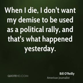 When I die, I don't want my demise to be used as a political rally, and that's what happened yesterday.