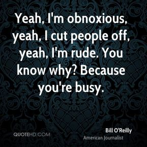 Yeah, I'm obnoxious, yeah, I cut people off, yeah, I'm rude. You know why? Because you're busy.
