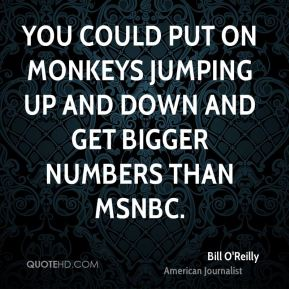You could put on monkeys jumping up and down and get bigger numbers than MSNBC.