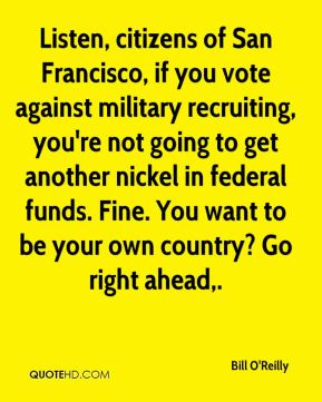 Bill O'Reilly - Listen, citizens of San Francisco, if you vote against military recruiting, you're not going to get another nickel in federal funds. Fine. You want to be your own country? Go right ahead.