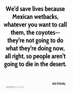 We'd save lives because Mexican wetbacks, whatever you want to call them, the coyotes--they're not going to do what they're doing now, all right, so people aren't going to die in the desert.