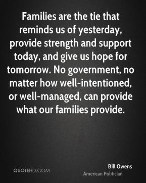 Families are the tie that reminds us of yesterday, provide strength and support today, and give us hope for tomorrow. No government, no matter how well-intentioned, or well-managed, can provide what our families provide.