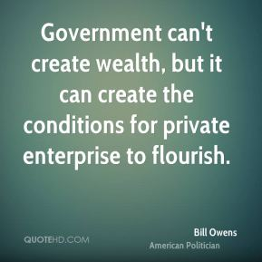 Bill Owens - Government can't create wealth, but it can create the conditions for private enterprise to flourish.