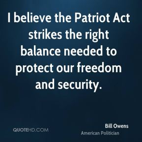 I believe the Patriot Act strikes the right balance needed to protect our freedom and security.
