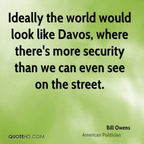 Ideally the world would look like Davos, where there's more security than we can even see on the street.