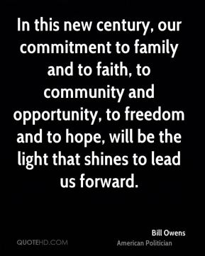 In this new century, our commitment to family and to faith, to community and opportunity, to freedom and to hope, will be the light that shines to lead us forward.
