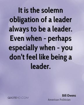 It is the solemn obligation of a leader always to be a leader. Even when - perhaps especially when - you don't feel like being a leader.