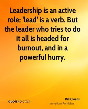 Bill Owens - Leadership is an active role; 'lead' is a verb. But the leader who tries to do it all is headed for burnout, and in a powerful hurry.