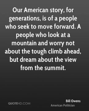 Bill Owens - Our American story, for generations, is of a people who seek to move forward. A people who look at a mountain and worry not about the tough climb ahead, but dream about the view from the summit.