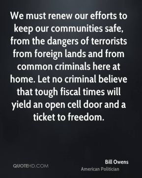 Bill Owens - We must renew our efforts to keep our communities safe, from the dangers of terrorists from foreign lands and from common criminals here at home. Let no criminal believe that tough fiscal times will yield an open cell door and a ticket to freedom.