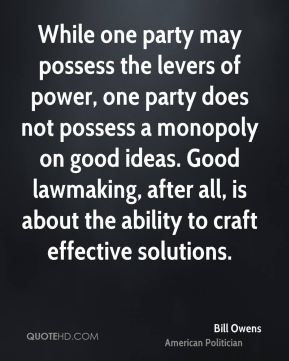 While one party may possess the levers of power, one party does not possess a monopoly on good ideas. Good lawmaking, after all, is about the ability to craft effective solutions.