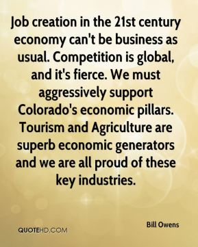 Job creation in the 21st century economy can't be business as usual. Competition is global, and it's fierce. We must aggressively support Colorado's economic pillars. Tourism and Agriculture are superb economic generators and we are all proud of these key industries.