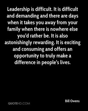 Leadership is difficult. It is difficult and demanding and there are days when it takes you away from your family when there is nowhere else you'd rather be. It is also astonishingly rewarding. It is exciting and consuming and offers an opportunity to truly make a difference in people's lives.