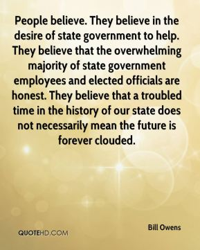 People believe. They believe in the desire of state government to help. They believe that the overwhelming majority of state government employees and elected officials are honest. They believe that a troubled time in the history of our state does not necessarily mean the future is forever clouded.
