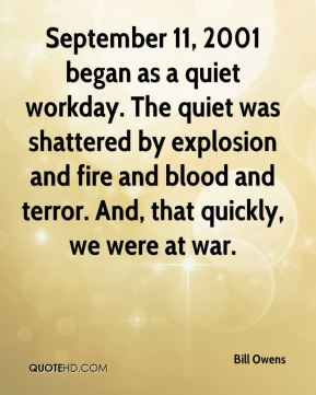 Bill Owens - September 11, 2001 began as a quiet workday. The quiet was shattered by explosion and fire and blood and terror. And, that quickly, we were at war.