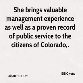 Bill Owens - She brings valuable management experience as well as a proven record of public service to the citizens of Colorado.
