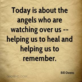 Bill Owens - Today is about the angels who are watching over us -- helping us to heal and helping us to remember.