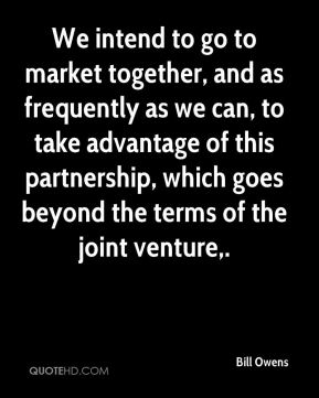 Bill Owens - We intend to go to market together, and as frequently as we can, to take advantage of this partnership, which goes beyond the terms of the joint venture.