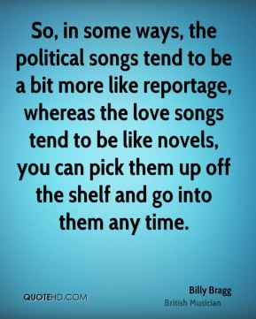 Billy Bragg - So, in some ways, the political songs tend to be a bit more like reportage, whereas the love songs tend to be like novels, you can pick them up off the shelf and go into them any time.