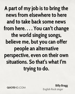 Billy Bragg - A part of my job is to bring the news from elsewhere to here and to take back some news from here. . . . You can't change the world singing songs, believe me, but you can offer people an alternative perspective, even on their own situations. So that's what I'm trying to do.