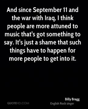 Billy Bragg - And since September 11 and the war with Iraq, I think people are more attuned to music that's got something to say. It's just a shame that such things have to happen for more people to get into it.