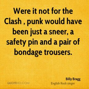 Billy Bragg - Were it not for the Clash , punk would have been just a sneer, a safety pin and a pair of bondage trousers.
