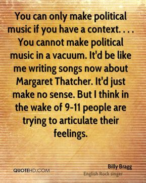 Billy Bragg - You can only make political music if you have a context. . . . You cannot make political music in a vacuum. It'd be like me writing songs now about Margaret Thatcher. It'd just make no sense. But I think in the wake of 9-11 people are trying to articulate their feelings.