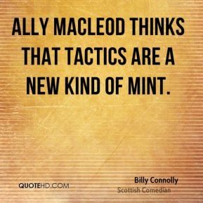 Billy Connolly - Ally MacLeod thinks that tactics are a new kind of mint.