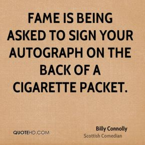 Billy Connolly - Fame is being asked to sign your autograph on the back of a cigarette packet.