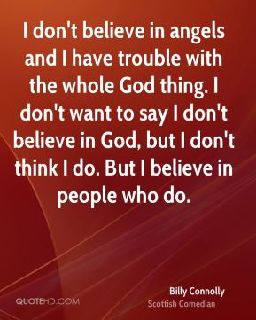 I don't believe in angels and I have trouble with the whole God thing. I don't want to say I don't believe in God, but I don't think I do. But I believe in people who do.