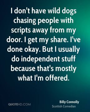 Billy Connolly - I don't have wild dogs chasing people with scripts away from my door. I get my share. I've done okay. But I usually do independent stuff because that's mostly what I'm offered.