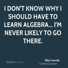 Billy Connolly - I don't know why I should have to learn Algebra... I'm never likely to go there.