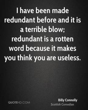 Billy Connolly - I have been made redundant before and it is a terrible blow; redundant is a rotten word because it makes you think you are useless.
