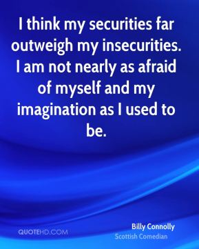 I think my securities far outweigh my insecurities. I am not nearly as afraid of myself and my imagination as I used to be.