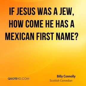 Billy Connolly - If Jesus was a Jew, how come he has a Mexican first name?