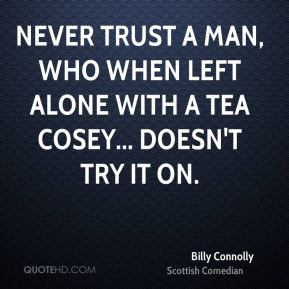 Billy Connolly - Never trust a man, who when left alone with a tea cosey... Doesn't try it on.