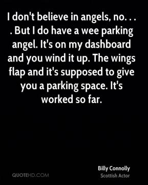 Billy Connolly - I don't believe in angels, no. . . . But I do have a wee parking angel. It's on my dashboard and you wind it up. The wings flap and it's supposed to give you a parking space. It's worked so far.