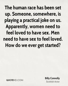 Billy Connolly - The human race has been set up. Someone, somewhere, is playing a practical joke on us. Apparently, women need to feel loved to have sex. Men need to have sex to feel loved. How do we ever get started?