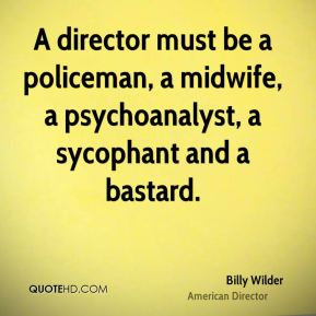 Billy Wilder - A director must be a policeman, a midwife, a psychoanalyst, a sycophant and a bastard.