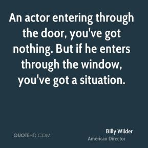 An actor entering through the door, you've got nothing. But if he enters through the window, you've got a situation.