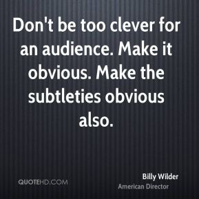 Don't be too clever for an audience. Make it obvious. Make the subtleties obvious also.