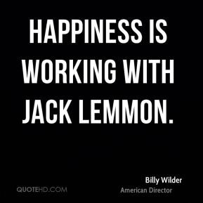 Happiness is working with Jack Lemmon.