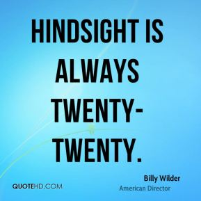 Hindsight is always twenty-twenty.