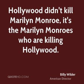 Billy Wilder - Hollywood didn't kill Marilyn Monroe, it's the Marilyn Monroes who are killing Hollywood.