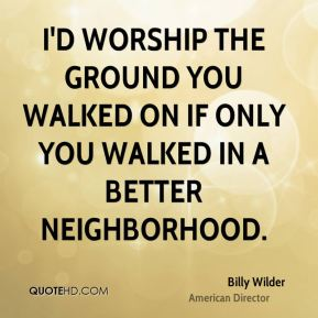I'd worship the ground you walked on if only you walked in a better neighborhood.