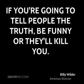 Billy Wilder - If you're going to tell people the truth, be funny or they'll kill you.