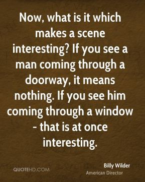 Now, what is it which makes a scene interesting? If you see a man coming through a doorway, it means nothing. If you see him coming through a window - that is at once interesting.